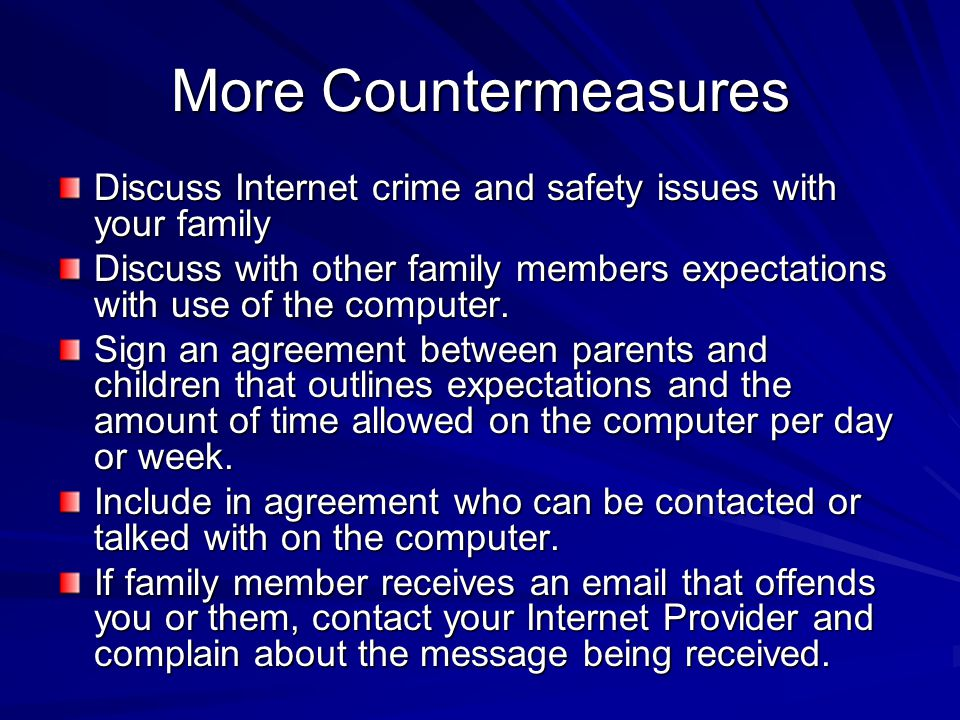 More Countermeasures Discuss Internet crime and safety issues with your family Discuss with other family members expectations with use of the computer