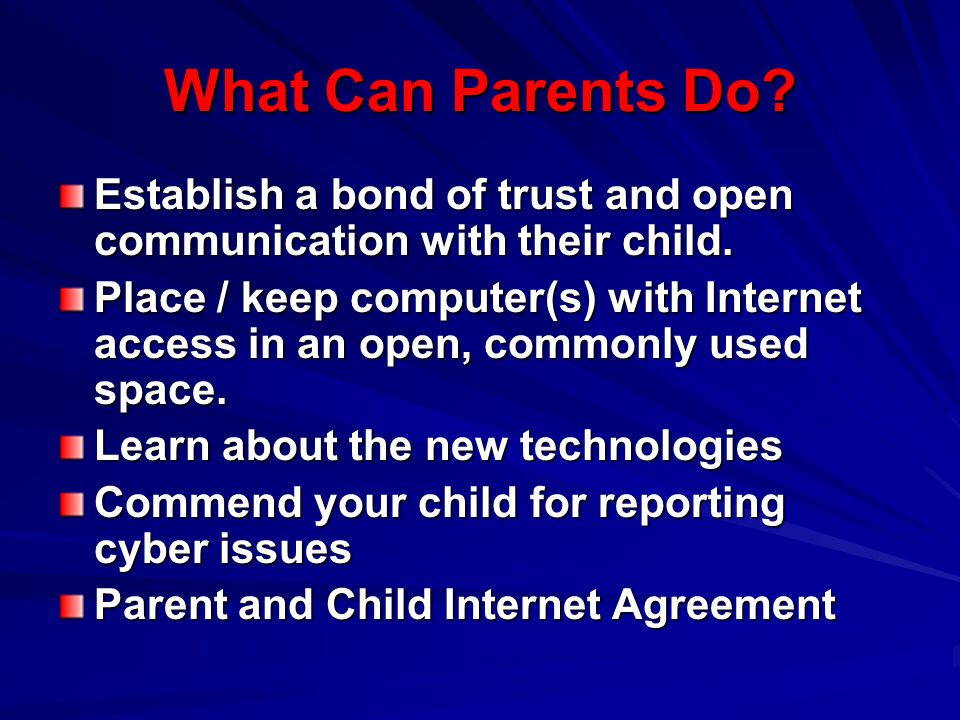 What Can Parents Do? Establish a bond of trust and open communication with their child. Place / keep computer(s) with Internet access in an open, comm