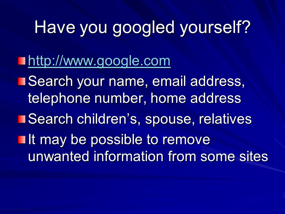Have you googled yourself? http://www.google.com Search your name, email address, telephone number, home address Search children's, spouse, relatives