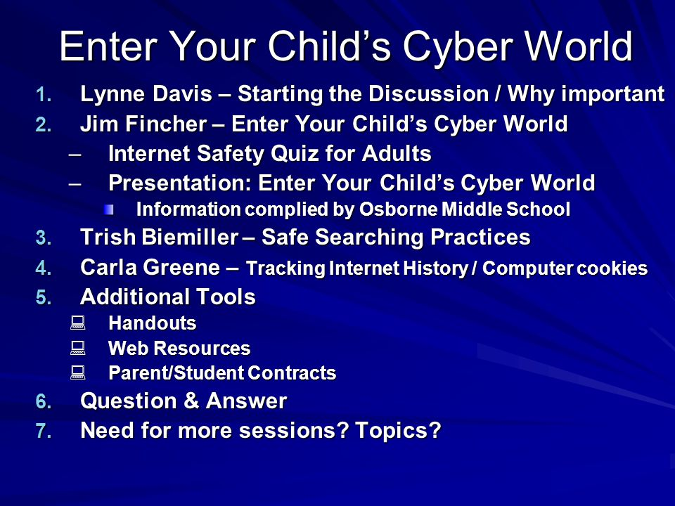 Enter Your Child's Cyber World 1. Lynne Davis – Starting the Discussion / Why important 2. Jim Fincher – Enter Your Child's Cyber World –Internet Safe