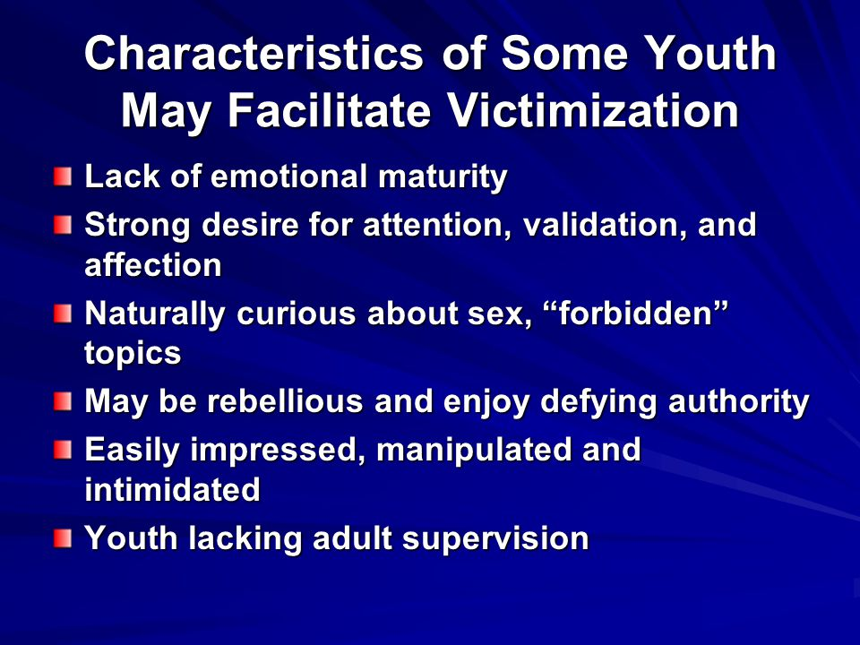 Characteristics of Some Youth May Facilitate Victimization Lack of emotional maturity Strong desire for attention, validation, and affection Naturally