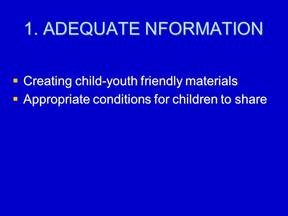 1. ADEQUATE NFORMATION  Creating child-youth friendly materials  Appropriate conditions for children to share  Creating child-youth friendly materi