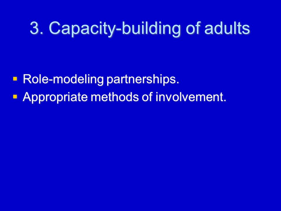 3. Capacity-building of adults  Role-modeling partnerships.  Appropriate methods of involvement.  Role-modeling partnerships.  Appropriate methods