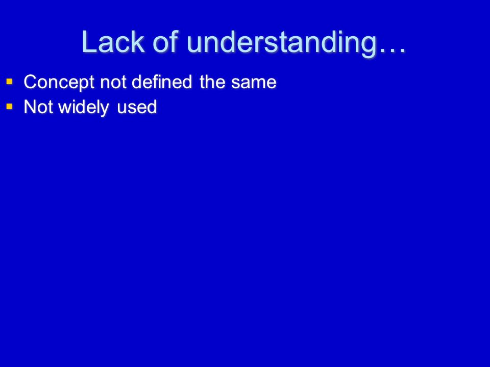 Lack of understanding…  Concept not defined the same  Not widely used  Concept not defined the same  Not widely used
