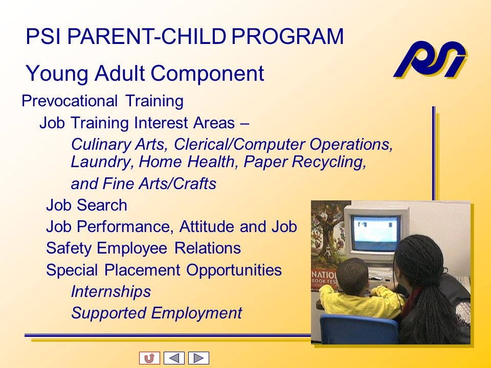 Parent and Child enrolled simultaneously Program Hours for both are 8:00 am – 3:00 pm, Monday – Friday Parent and child are together for minimum of two hours daily with PSI Certified Parent Trainers.