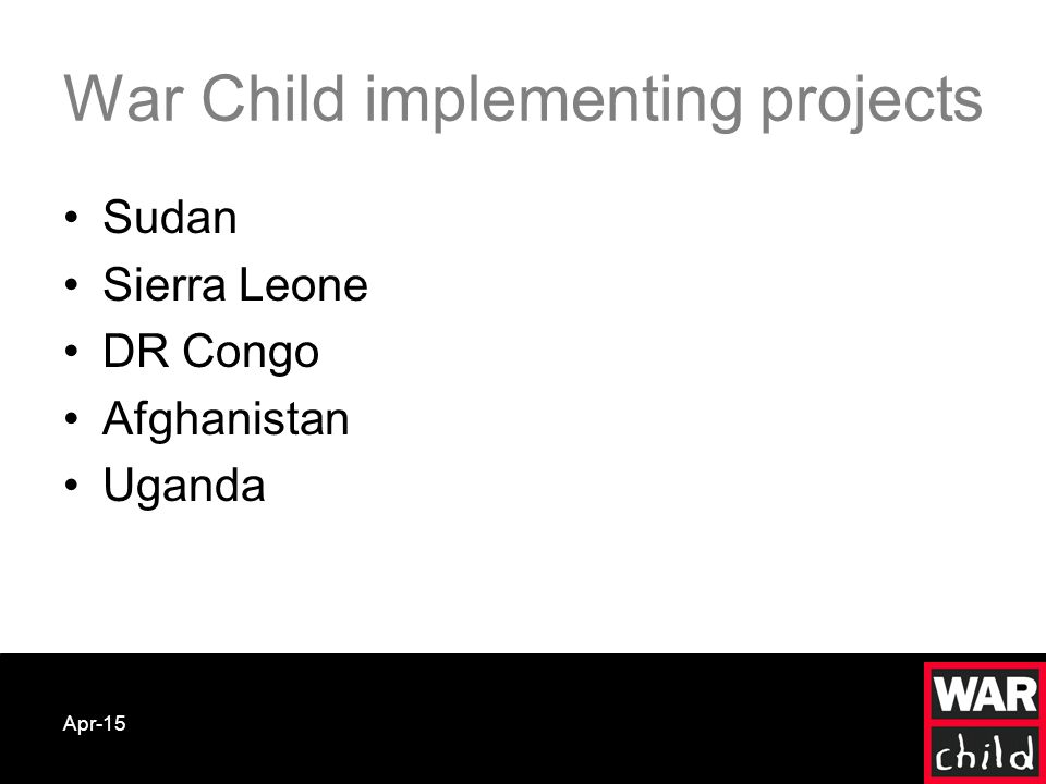 Apr-15 War Child implementing projects Sudan Sierra Leone DR Congo Afghanistan Uganda