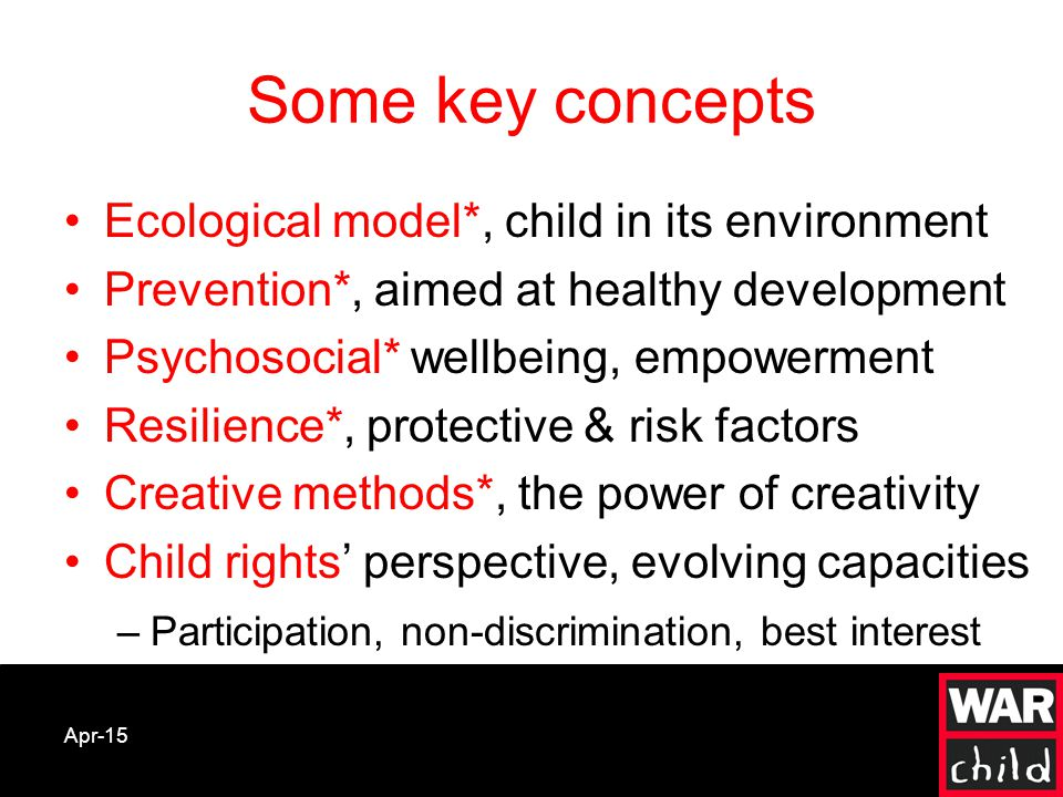 Apr-15 Ecological model*, child in its environment Prevention*, aimed at healthy development Psychosocial* wellbeing, empowerment Resilience*, protective & risk factors Creative methods*, the power of creativity Child rights' perspective, evolving capacities –Participation, non-discrimination, best interest Some key concepts