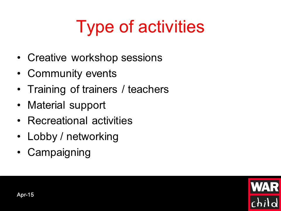 Apr-15 Type of activities Creative workshop sessions Community events Training of trainers / teachers Material support Recreational activities Lobby / networking Campaigning