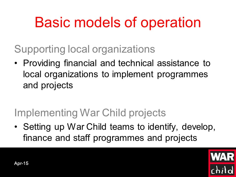 Apr-15 Basic models of operation Supporting local organizations Providing financial and technical assistance to local organizations to implement programmes and projects Implementing War Child projects Setting up War Child teams to identify, develop, finance and staff programmes and projects