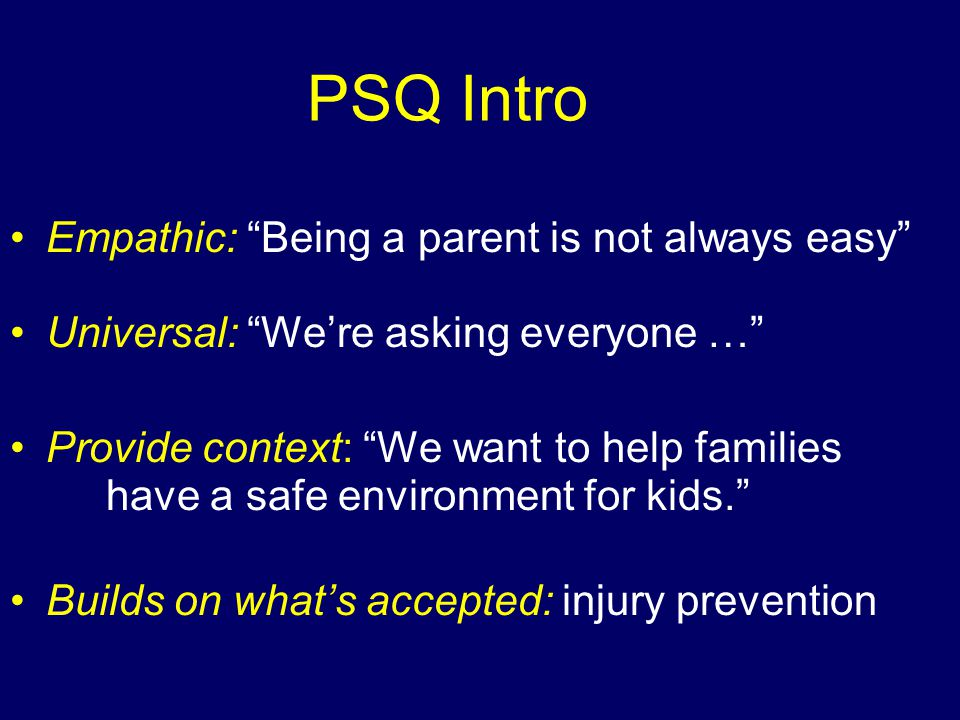 PSQ Intro Empathic: Being a parent is not always easy Universal: We're asking everyone … Provide context: We want to help families have a safe environment for kids. Builds on what's accepted: injury prevention