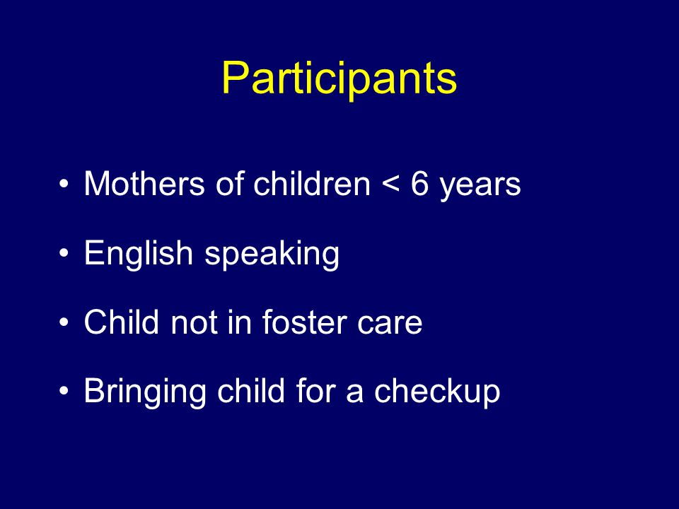 Participants Mothers of children < 6 years English speaking Child not in foster care Bringing child for a checkup