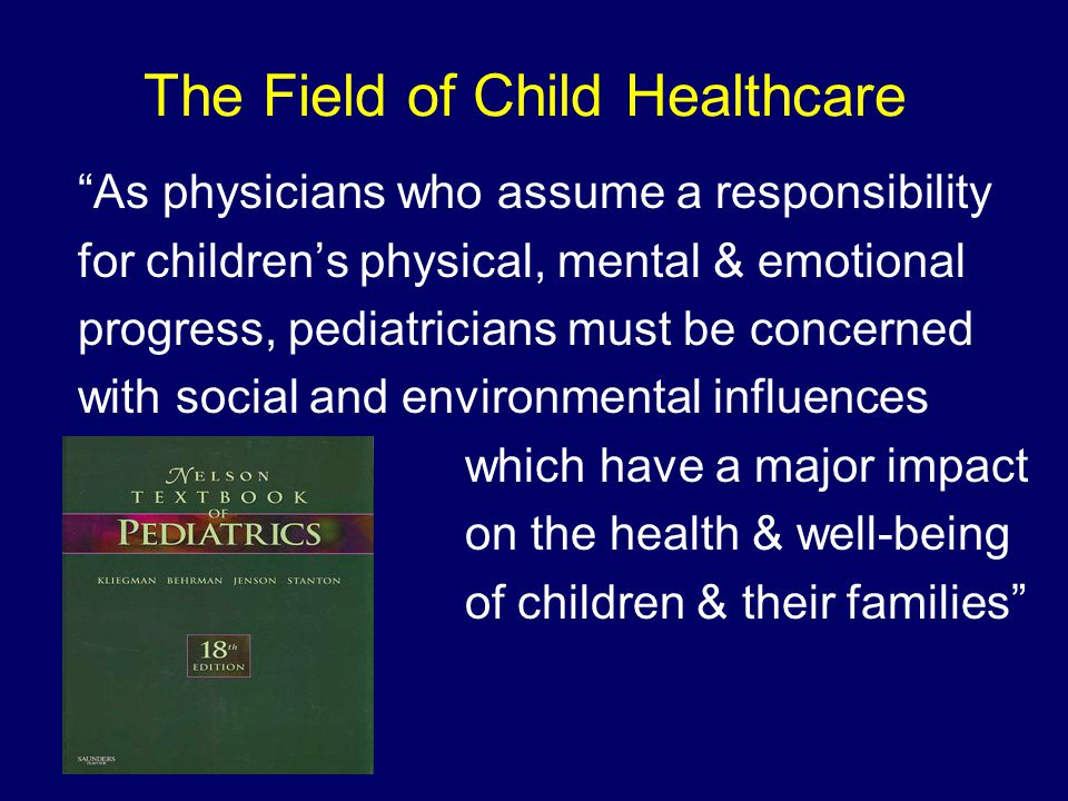 The Field of Child Healthcare As physicians who assume a responsibility for children's physical, mental & emotional progress, pediatricians must be concerned with social and environmental influences which have a major impact on the health & well-being of children & their families