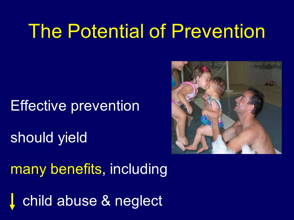 The Potential of Prevention Effective prevention should yield many benefits, including child abuse & neglect