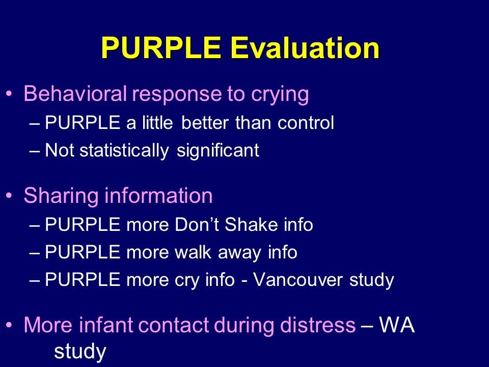 PURPLE Evaluation Behavioral response to crying –PURPLE a little better than control –Not statistically significant Sharing information –PURPLE more Don't Shake info –PURPLE more walk away info –PURPLE more cry info - Vancouver study More infant contact during distress – WA study