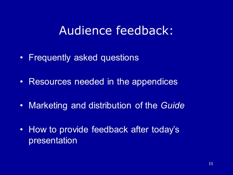 11 Audience feedback: Frequently asked questions Resources needed in the appendices Marketing and distribution of the Guide How to provide feedback after today's presentation