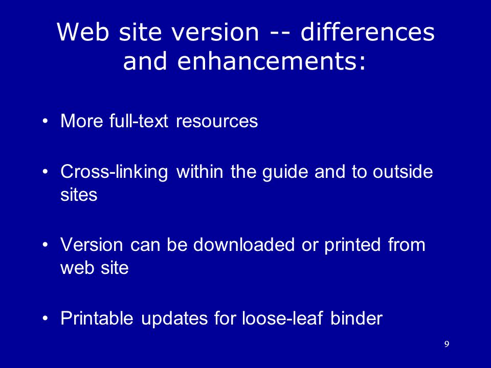 9 Web site version -- differences and enhancements: More full-text resources Cross-linking within the guide and to outside sites Version can be downloaded or printed from web site Printable updates for loose-leaf binder