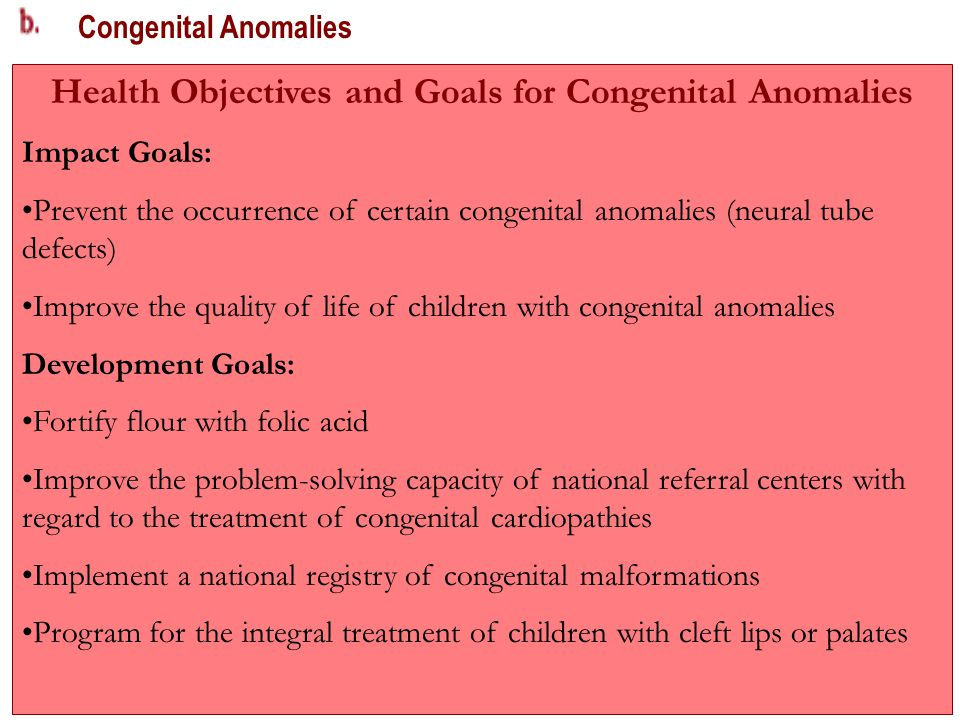 Congenital Anomalies Health Objectives and Goals for Congenital Anomalies Impact Goals: Prevent the occurrence of certain congenital anomalies (neural tube defects) Improve the quality of life of children with congenital anomalies Development Goals: Fortify flour with folic acid Improve the problem-solving capacity of national referral centers with regard to the treatment of congenital cardiopathies Implement a national registry of congenital malformations Program for the integral treatment of children with cleft lips or palates