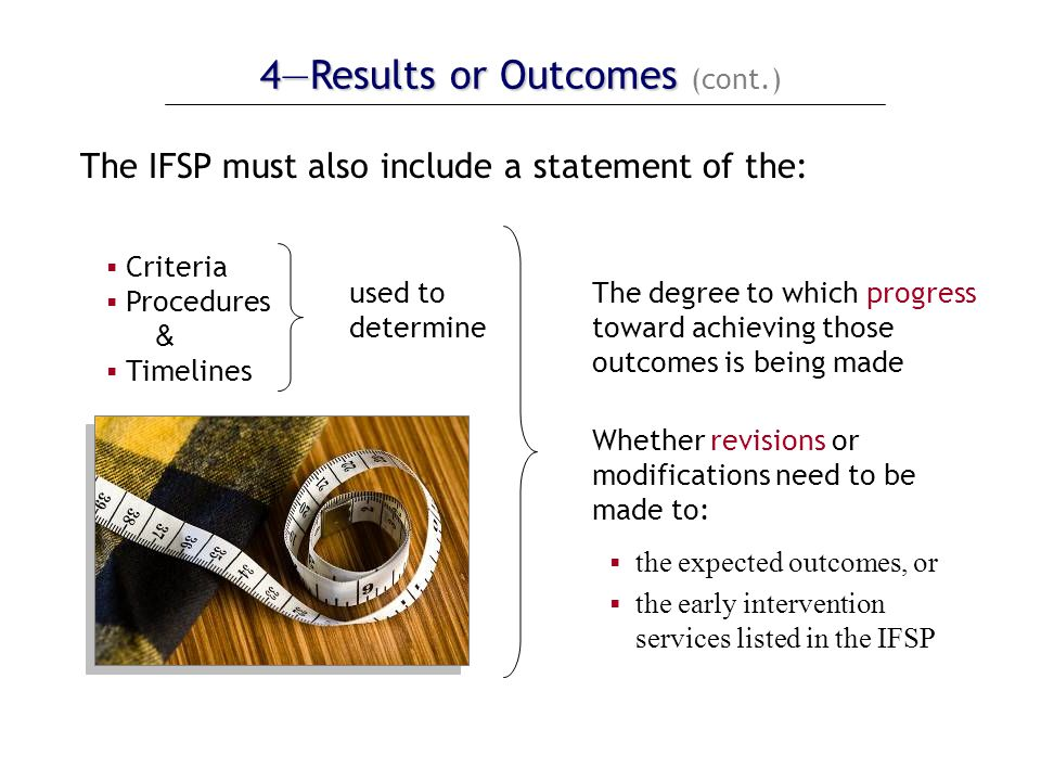 4—Results or Outcomes 4—Results or Outcomes (cont.) The IFSP must also include a statement of the:  Criteria  Procedures &  Timelines used to determine The degree to which progress toward achieving those outcomes is being made Whether revisions or modifications need to be made to:  the expected outcomes, or  the early intervention services listed in the IFSP