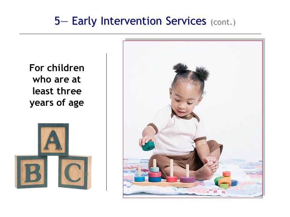 5— Early Intervention Services (cont.) For children who are at least three years of age The IFSP must also include an educational component that:  promotes school readiness, and  incorporates pre-literacy, language, and numeracy skills