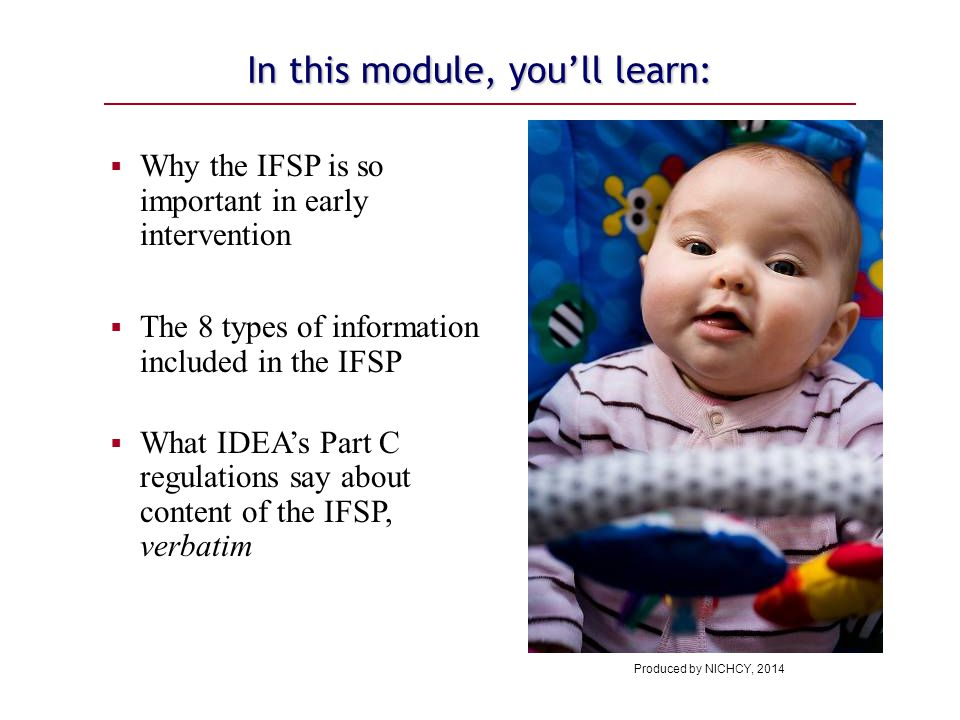 In this module, you'll learn:  Why the IFSP is so important in early intervention  The 8 types of information included in the IFSP  What IDEA's Part C regulations say about content of the IFSP, verbatim Produced by NICHCY, 2014