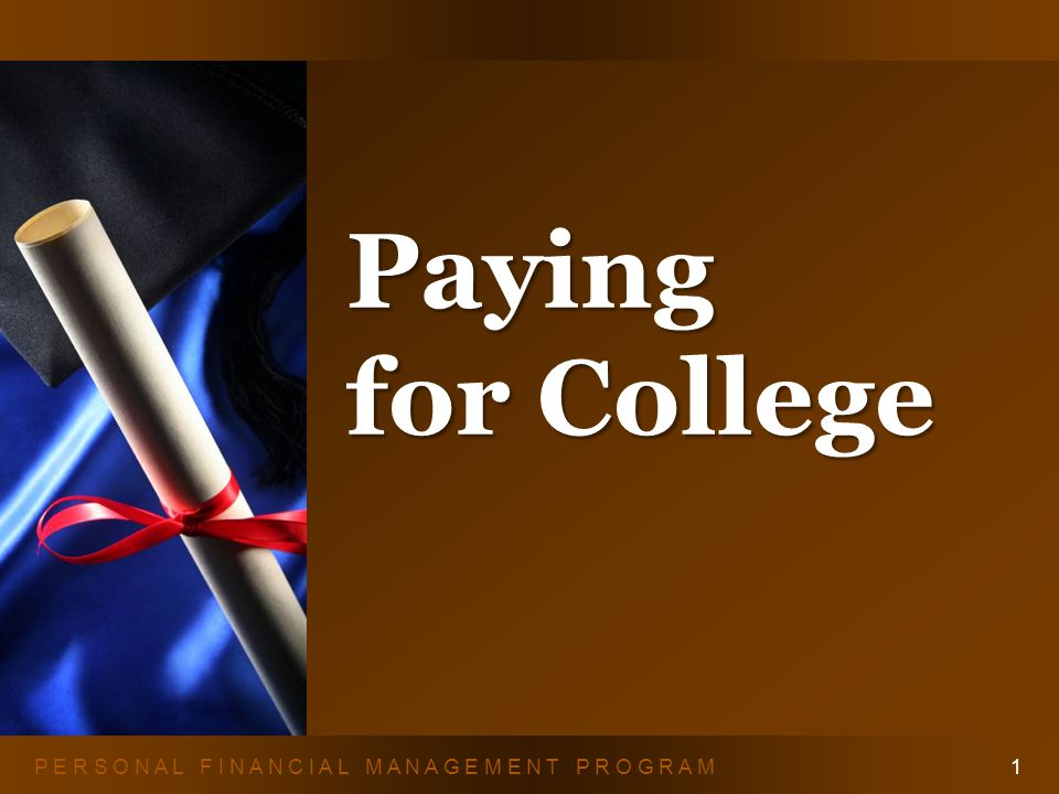 P E R S O N A L F I N A N C I A L M A N A G E M E N T P R O G R A M Paying for College 1