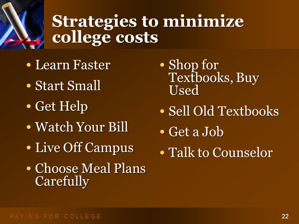 P A Y I N G F O R C O L L E G E22 Strategies to minimize college costs Learn Faster Learn Faster Start Small Start Small Get Help Get Help Watch Your
