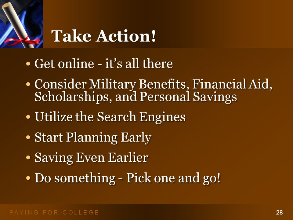 P A Y I N G F O R C O L L E G E28 Take Action! Get online - it's all there Get online - it's all there Consider Military Benefits, Financial Aid, Scho
