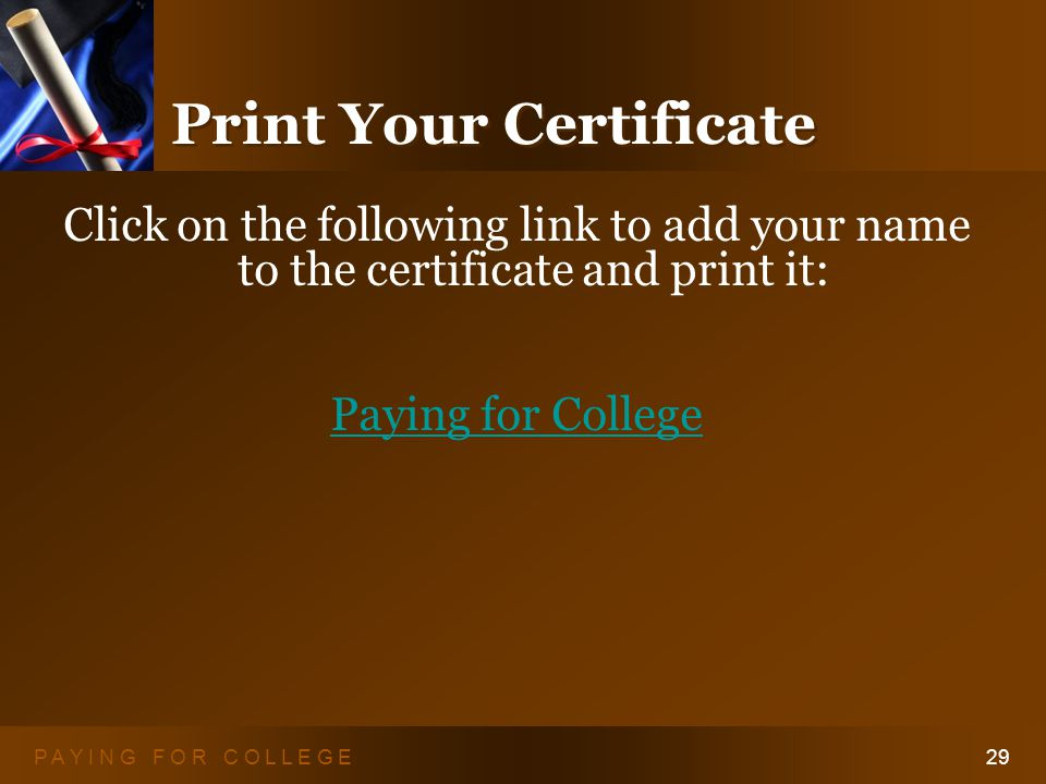 P A Y I N G F O R C O L L E G E29 Print Your Certificate Click on the following link to add your name to the certificate and print it: Paying for College
