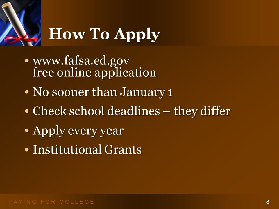 P A Y I N G F O R C O L L E G E8 How To Apply www.fafsa.ed.gov free online application www.fafsa.ed.gov free online application No sooner than January 1 No sooner than January 1 Check school deadlines – they differ Check school deadlines – they differ Apply every year Apply every year Institutional Grants Institutional Grants www.fafsa.ed.gov free online application www.fafsa.ed.gov free online application No sooner than January 1 No sooner than January 1 Check school deadlines – they differ Check school deadlines – they differ Apply every year Apply every year Institutional Grants Institutional Grants