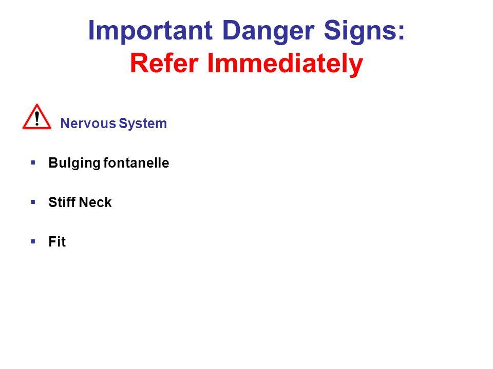 Important Danger Signs: Refer Immediately Nervous System  Bulging fontanelle  Stiff Neck  Fit