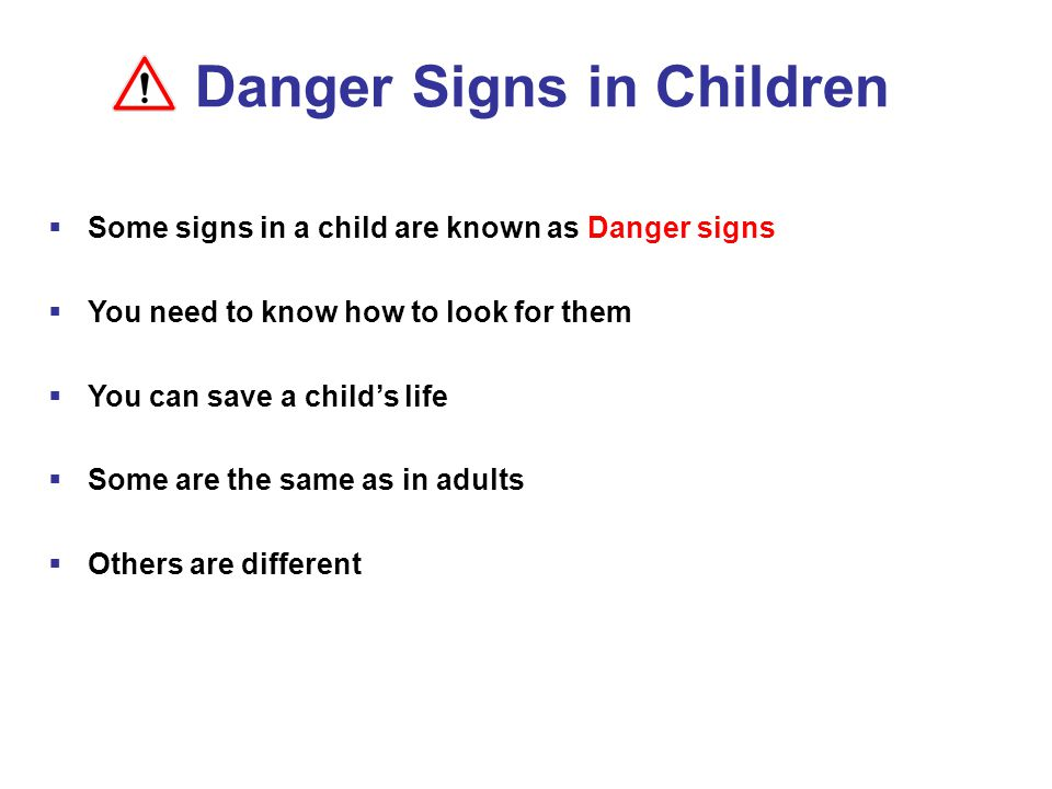  Some signs in a child are known as Danger signs  You need to know how to look for them  You can save a child's life  Some are the same as in adults  Others are different