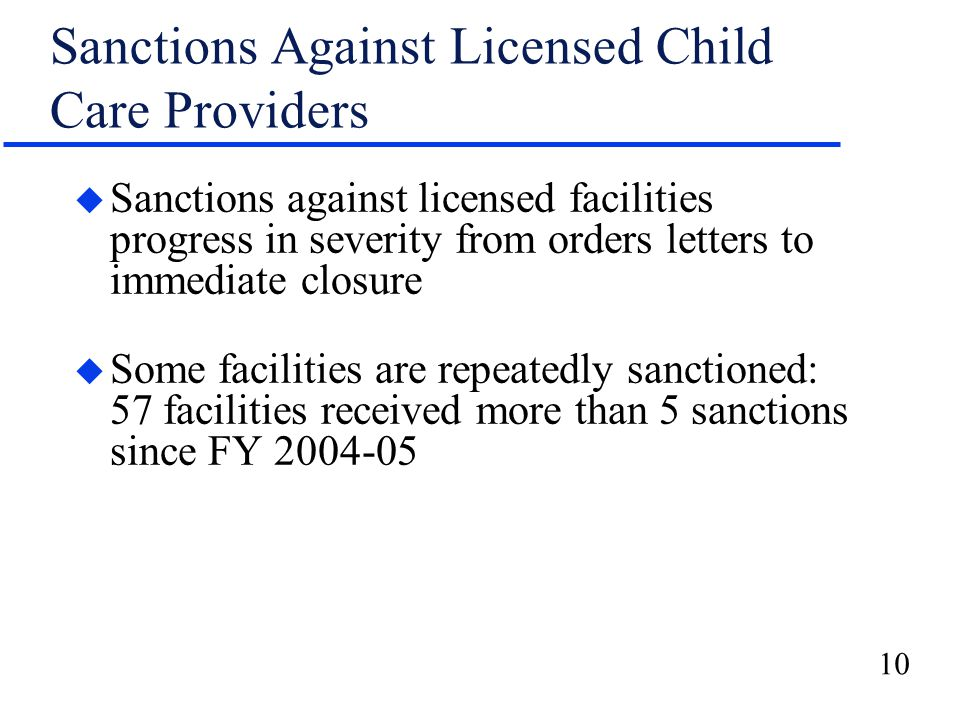 10 Sanctions Against Licensed Child Care Providers u Sanctions against licensed facilities progress in severity from orders letters to immediate closu