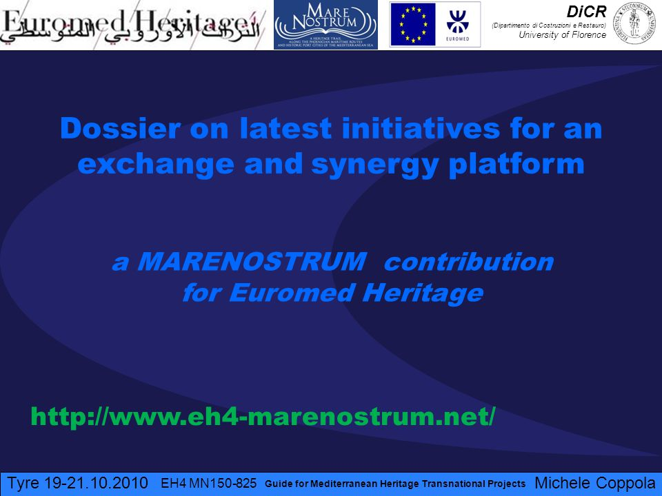 Tyre 19-21.10.2010 EH4 MN150-825 Michele Coppola Guide for Mediterranean Heritage Transnational Projects Dossier on latest initiatives for an exchange and synergy platform a MARENOSTRUM contribution for Euromed Heritage http://www.eh4-marenostrum.net/ DiCR (Dipartimento di Costruzioni e Restauro) University of Florence