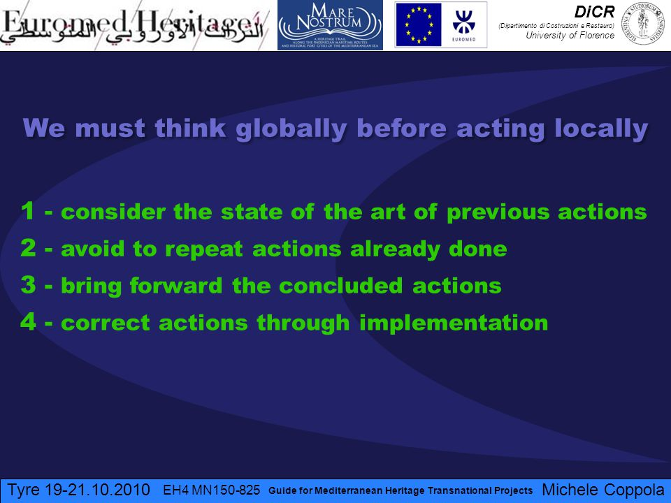 We must think globally before acting locally 1 - consider the state of the art of previous actions 2 - avoid to repeat actions already done 3 - bring forward the concluded actions 4 - correct actions through implementation Tyre 19-21.10.2010 EH4 MN150-825 Michele Coppola Guide for Mediterranean Heritage Transnational Projects DiCR (Dipartimento di Costruzioni e Restauro) University of Florence