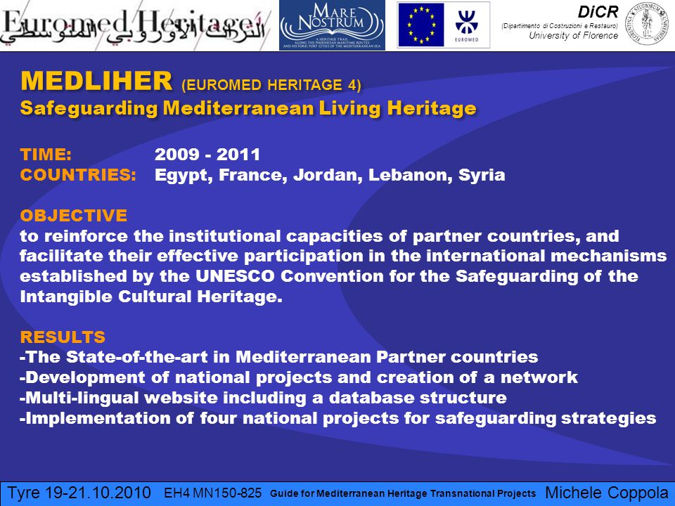 Tyre 19-21.10.2010 EH4 MN150-825 Michele Coppola Guide for Mediterranean Heritage Transnational Projects MEDLIHER (EUROMED HERITAGE 4) Safeguarding Mediterranean Living Heritage MEDLIHER (EUROMED HERITAGE 4) Safeguarding Mediterranean Living Heritage TIME: 2009 - 2011 COUNTRIES: Egypt, France, Jordan, Lebanon, Syria OBJECTIVE to reinforce the institutional capacities of partner countries, and facilitate their effective participation in the international mechanisms established by the UNESCO Convention for the Safeguarding of the Intangible Cultural Heritage.