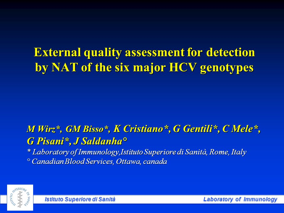Istituto Superiore di Sanità Laboratory of Immunology External quality assessment for detection by NAT of the six major HCV genotypes M Wirz*, GM Bisso*, K Cristiano*, G Gentili*, C Mele*, G Pisani*, J Saldanha° * Laboratory of Immunology,Istituto Superiore di Sanità, Rome, Italy ° Canadian Blood Services, Ottawa, canada