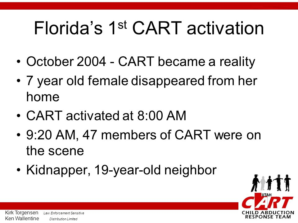 Kirk Torgensen Law Enforcement Sensitive Ken Wallentine Distribution Limited Florida's 1 st CART activation October 2004 - CART became a reality 7 year old female disappeared from her home CART activated at 8:00 AM 9:20 AM, 47 members of CART were on the scene Kidnapper, 19-year-old neighbor