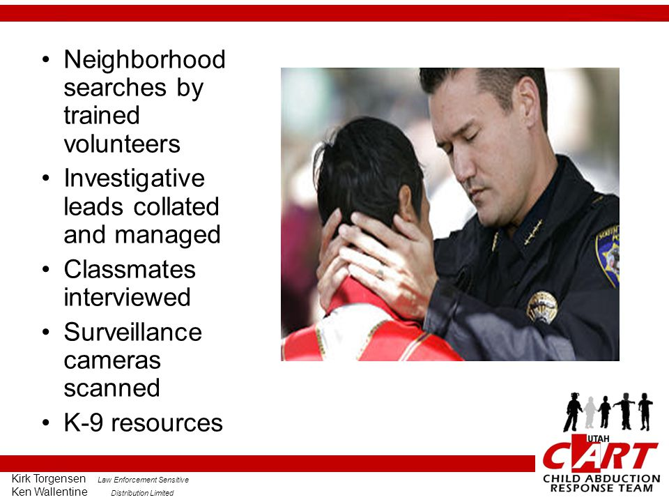 Kirk Torgensen Law Enforcement Sensitive Ken Wallentine Distribution Limited Neighborhood searches by trained volunteers Investigative leads collated and managed Classmates interviewed Surveillance cameras scanned K-9 resources