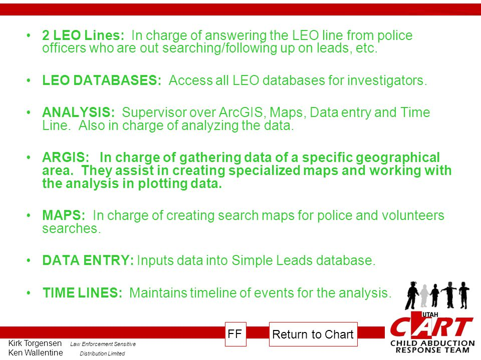 Kirk Torgensen Law Enforcement Sensitive Ken Wallentine Distribution Limited 2 LEO Lines: In charge of answering the LEO line from police officers who are out searching/following up on leads, etc.