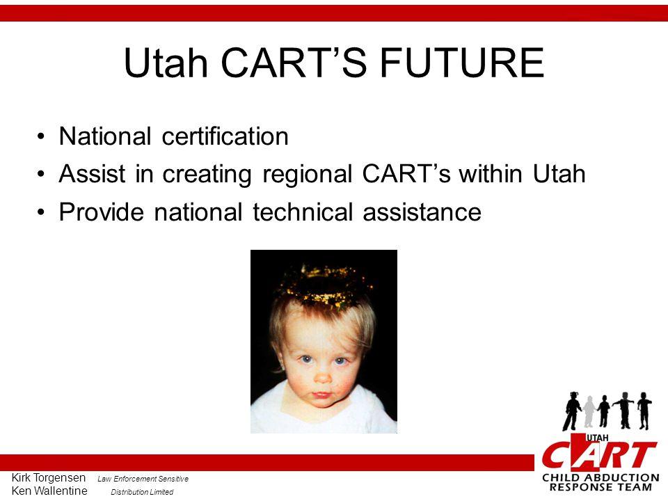 Kirk Torgensen Law Enforcement Sensitive Ken Wallentine Distribution Limited Utah CART'S FUTURE National certification Assist in creating regional CART's within Utah Provide national technical assistance