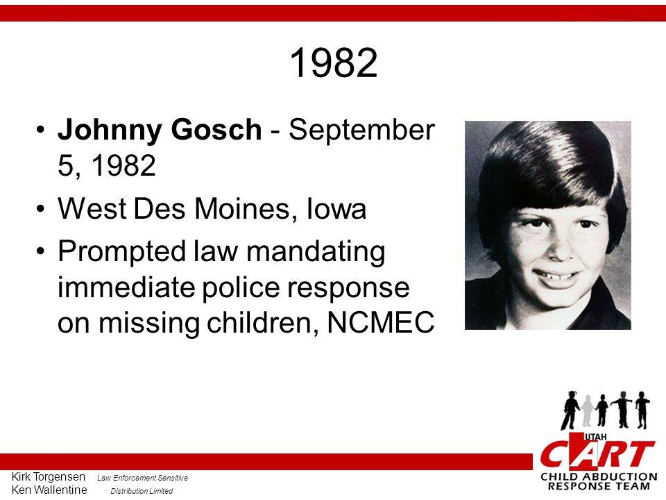 Kirk Torgensen Law Enforcement Sensitive Ken Wallentine Distribution Limited 1982 Johnny Gosch - September 5, 1982 West Des Moines, Iowa Prompted law mandating immediate police response on missing children, NCMEC