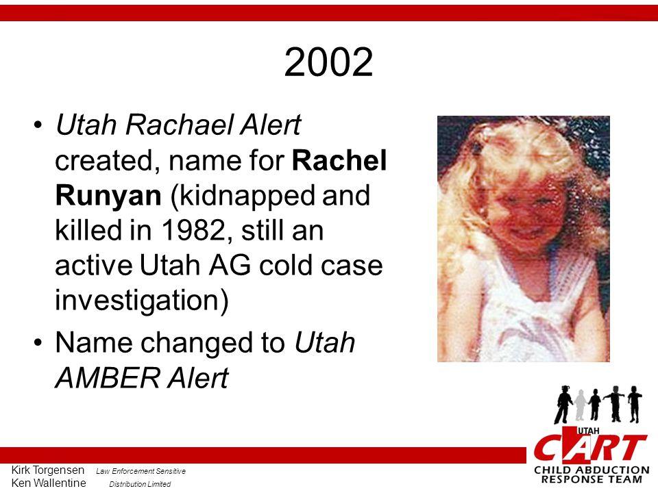 Kirk Torgensen Law Enforcement Sensitive Ken Wallentine Distribution Limited 2002 Utah Rachael Alert created, name for Rachel Runyan (kidnapped and killed in 1982, still an active Utah AG cold case investigation) Name changed to Utah AMBER Alert
