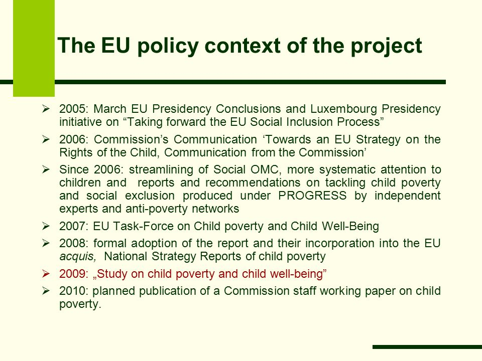 "The EU policy context of the project  2005: March EU Presidency Conclusions and Luxembourg Presidency initiative on Taking forward the EU Social Inclusion Process  2006: Commission's Communication 'Towards an EU Strategy on the Rights of the Child, Communication from the Commission'  Since 2006: streamlining of Social OMC, more systematic attention to children and reports and recommendations on tackling child poverty and social exclusion produced under PROGRESS by independent experts and anti-poverty networks  2007: EU Task-Force on Child poverty and Child Well-Being  2008: formal adoption of the report and their incorporation into the EU acquis, National Strategy Reports of child poverty  2009: ""Study on child poverty and child well-being  2010: planned publication of a Commission staff working paper on child poverty."