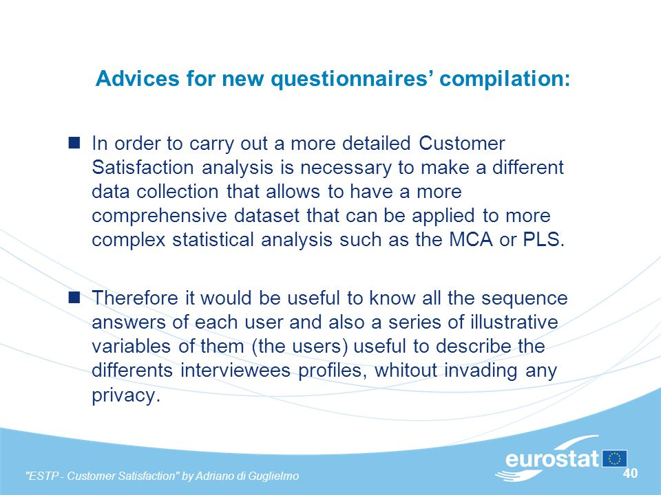 40 Advices for new questionnaires' compilation: In order to carry out a more detailed Customer Satisfaction analysis is necessary to make a different data collection that allows to have a more comprehensive dataset that can be applied to more complex statistical analysis such as the MCA or PLS.