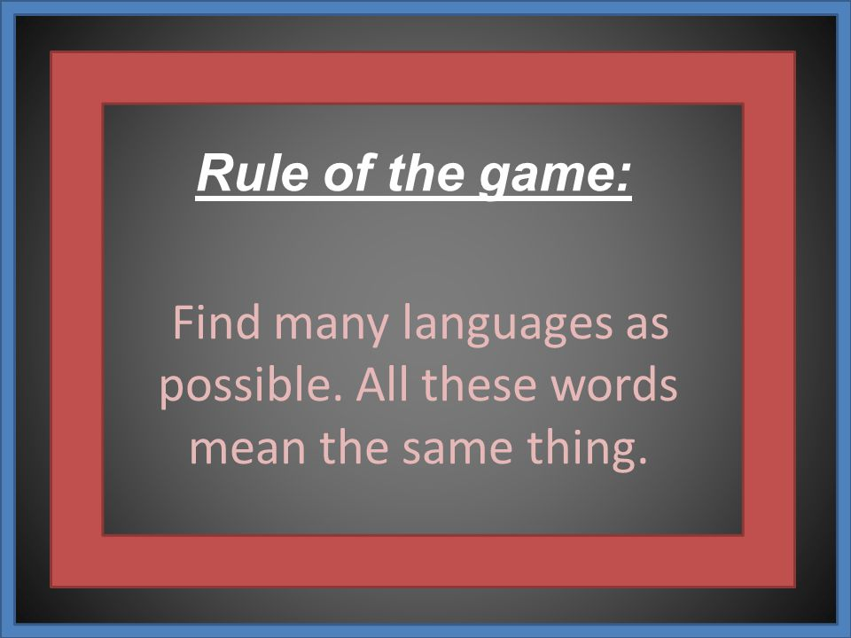 Rule of the game: Find many languages ​​as possible. All these words mean the same thing.