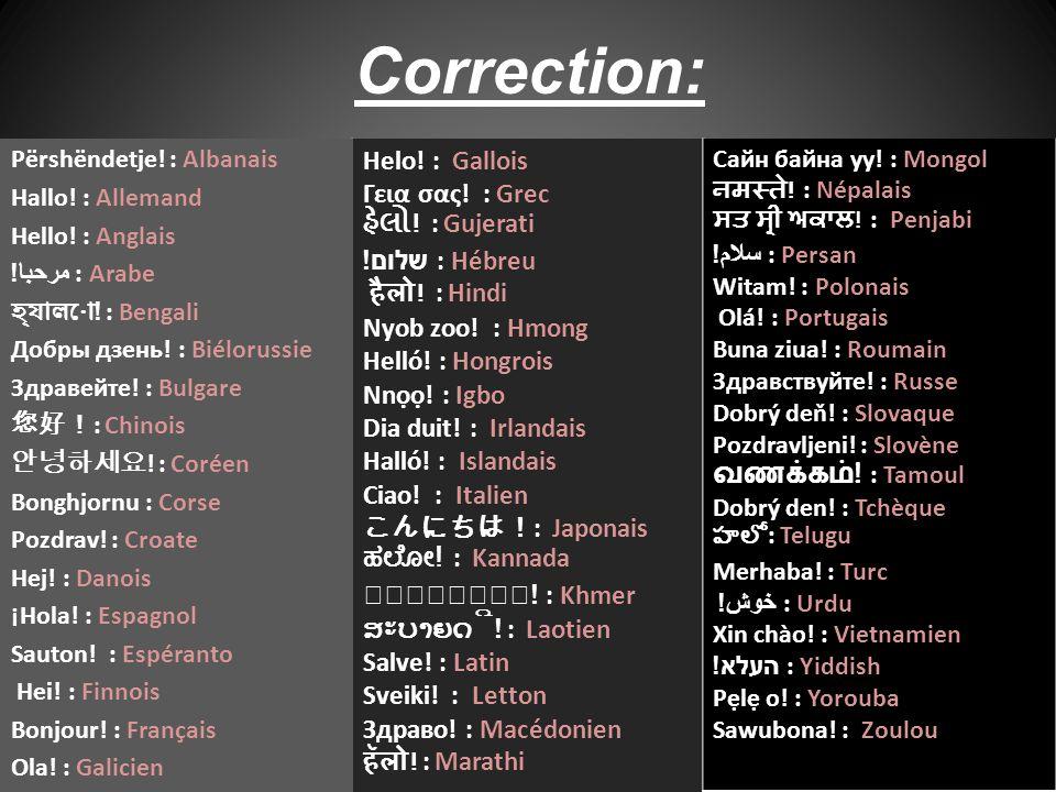 Correction: Helo! : Gallois Γεια σας! : Grec હેલો ! : Gujerati שלום ! : Hébreu हैलो ! : Hindi Nyob zoo! : Hmong Helló! : Hongrois Nnọọ! : Igbo Dia dui