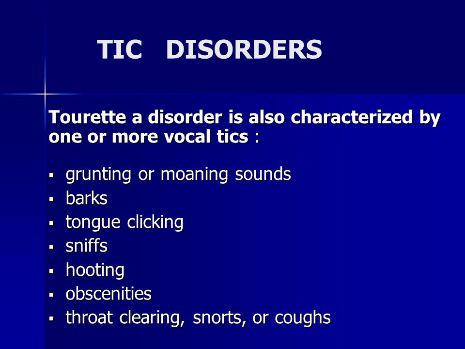 TIC DISORDERS Tourette a disorder is also characterized by one or more vocal tics :  grunting or moaning sounds  barks  tongue clicking  sniffs  hooting  obscenities  throat clearing, snorts, or coughs