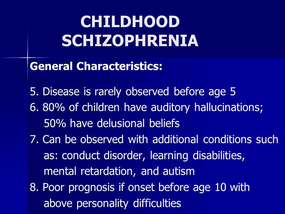 CHILDHOOD SCHIZOPHRENIA General Characteristics: 5.