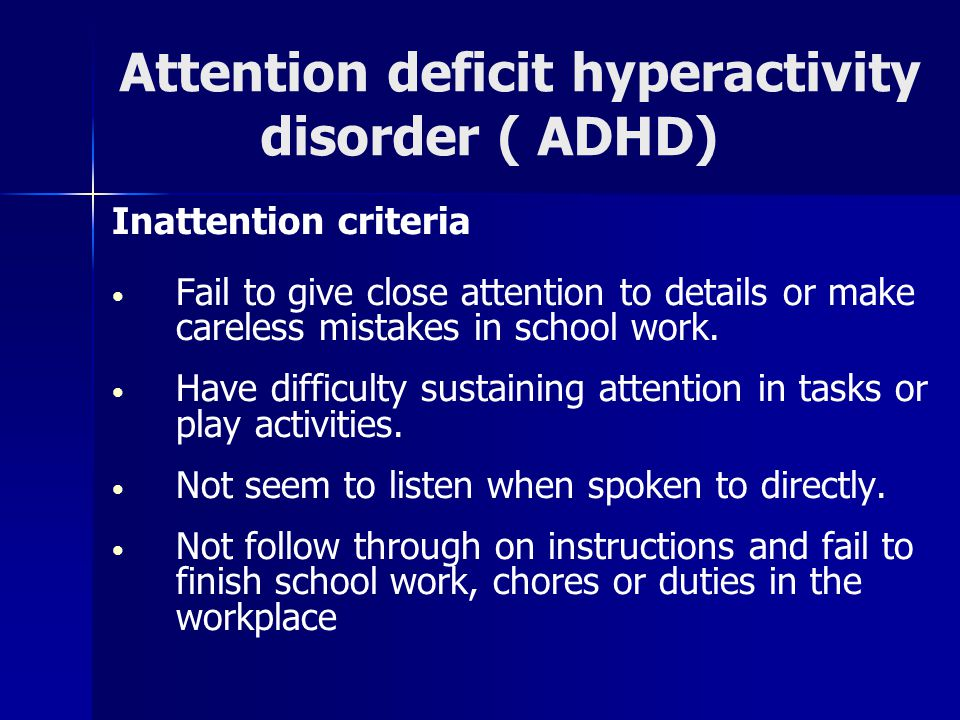 Attention deficit hyperactivity disorder ( ADHD) Inattention criteria Fail to give close attention to details or make careless mistakes in school work.