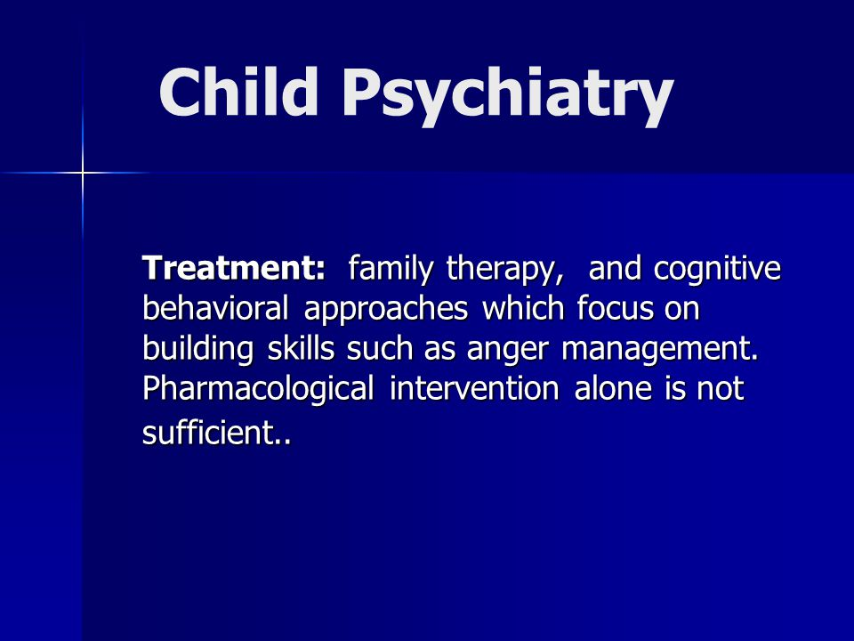 Child Psychiatry Treatment: family therapy, and cognitive behavioral approaches which focus on building skills such as anger management.
